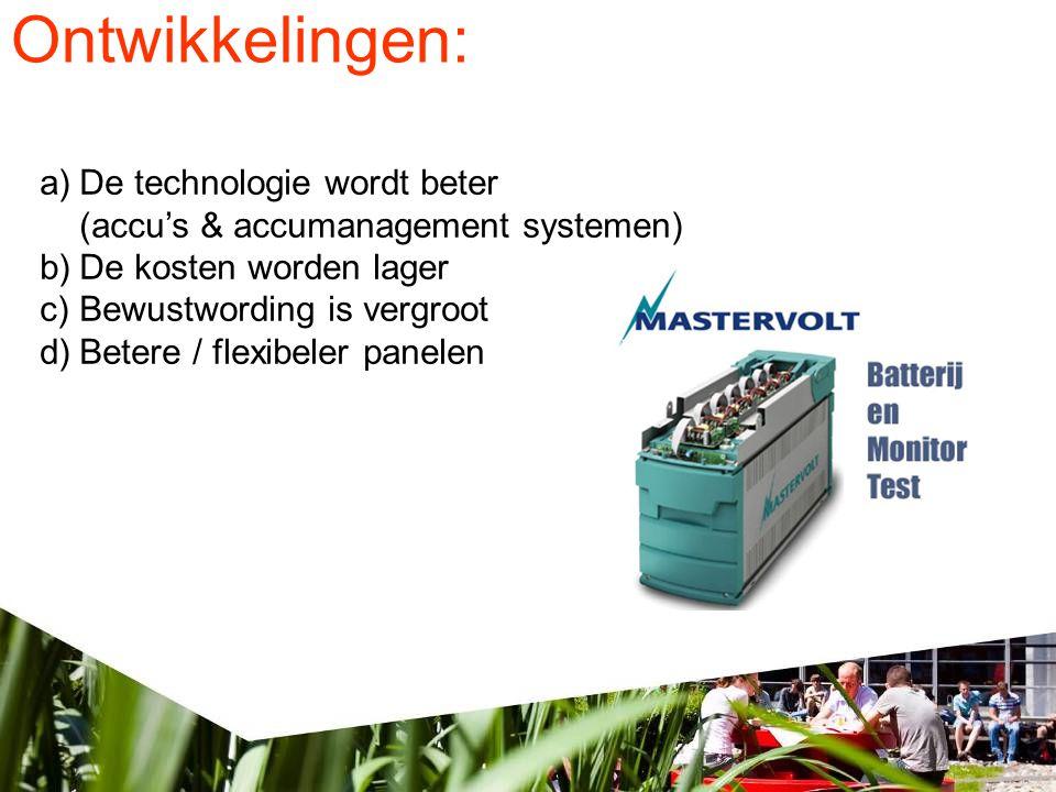 Ontwikkelingen: a)De technologie wordt beter (accu's & accumanagement systemen) b)De kosten worden lager c)Bewustwording is vergroot d)Betere / flexibeler panelen