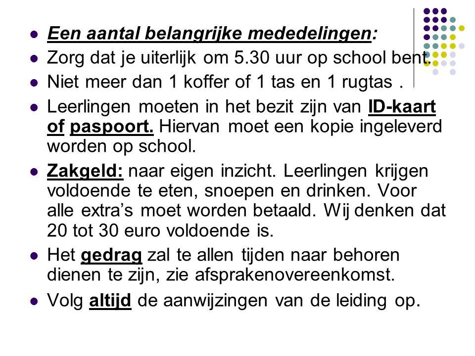  Een aantal belangrijke mededelingen:  Zorg dat je uiterlijk om 5.30 uur op school bent.  Niet meer dan 1 koffer of 1 tas en 1 rugtas.  Leerlingen