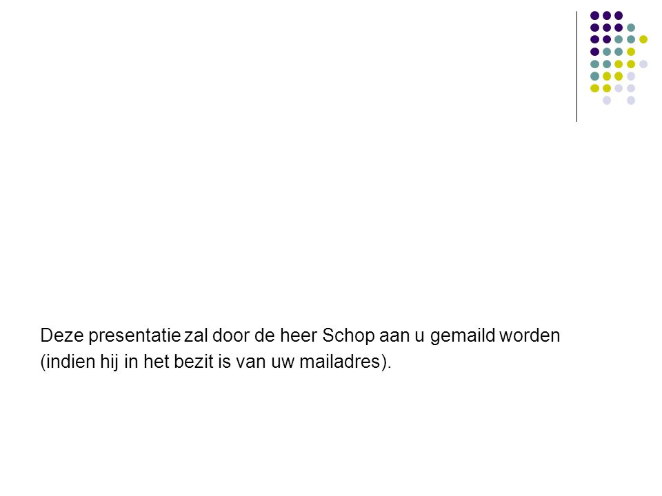 Deze presentatie zal door de heer Schop aan u gemaild worden (indien hij in het bezit is van uw mailadres).