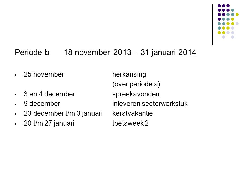 Periode b18 november 2013 – 31 januari 2014 • 25 novemberherkansing (over periode a) • 3 en 4 decemberspreekavonden • 9 decemberinleveren sectorwerkstuk • 23 december t/m 3 januarikerstvakantie • 20 t/m 27 januaritoetsweek 2
