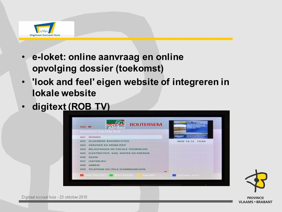 Digitaal sociaal huis - 25 oktober 2010 •e-loket: online aanvraag en online opvolging dossier (toekomst) • look and feel eigen website of integreren in lokale website •digitext (ROB TV)