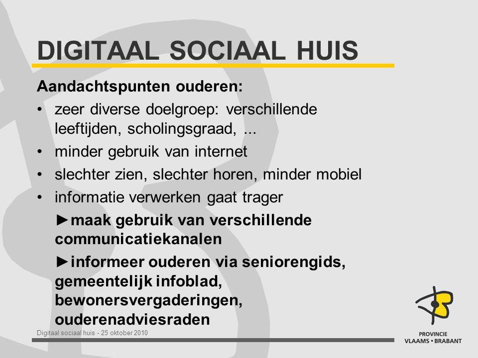 Digitaal sociaal huis - 25 oktober 2010 DIGITAAL SOCIAAL HUIS Aandachtspunten ouderen: •zeer diverse doelgroep: verschillende leeftijden, scholingsgraad,...