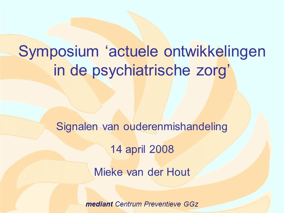 mediant Centrum Preventieve GGz Symposium 'actuele ontwikkelingen in de psychiatrische zorg' Signalen van ouderenmishandeling 14 april 2008 Mieke van