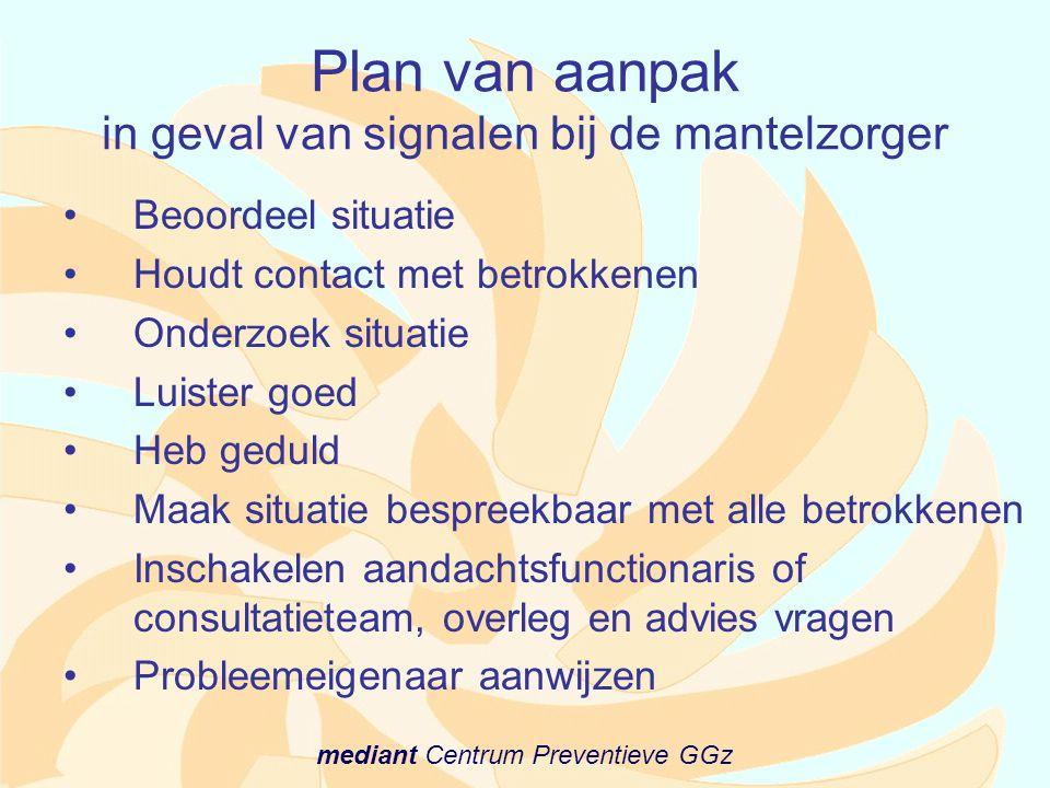 mediant Centrum Preventieve GGz Plan van aanpak in geval van signalen bij de mantelzorger •Beoordeel situatie •Houdt contact met betrokkenen •Onderzoe