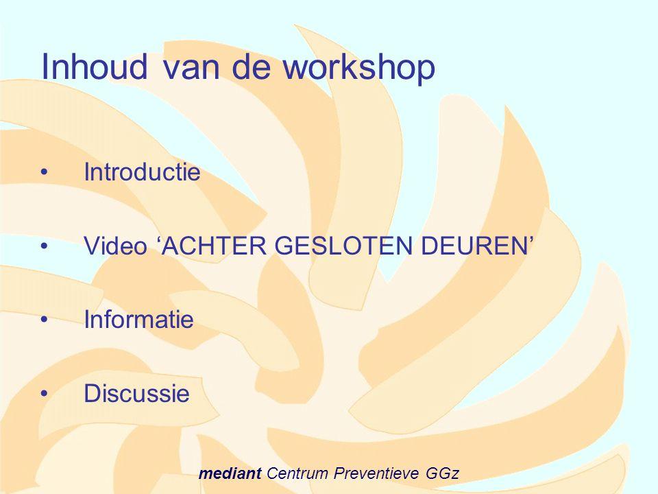 mediant Centrum Preventieve GGz Inhoud van de workshop •Introductie •Video 'ACHTER GESLOTEN DEUREN' •Informatie •Discussie