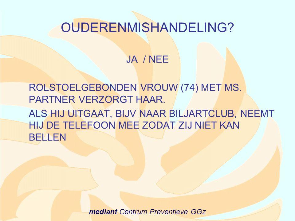 mediant Centrum Preventieve GGz OUDERENMISHANDELING? JA / NEE ROLSTOELGEBONDEN VROUW (74) MET MS. PARTNER VERZORGT HAAR. ALS HIJ UITGAAT, BIJV NAAR BI