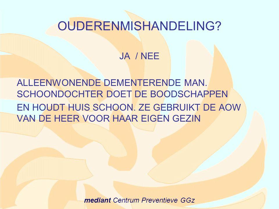 mediant Centrum Preventieve GGz OUDERENMISHANDELING? JA / NEE ALLEENWONENDE DEMENTERENDE MAN. SCHOONDOCHTER DOET DE BOODSCHAPPEN EN HOUDT HUIS SCHOON.
