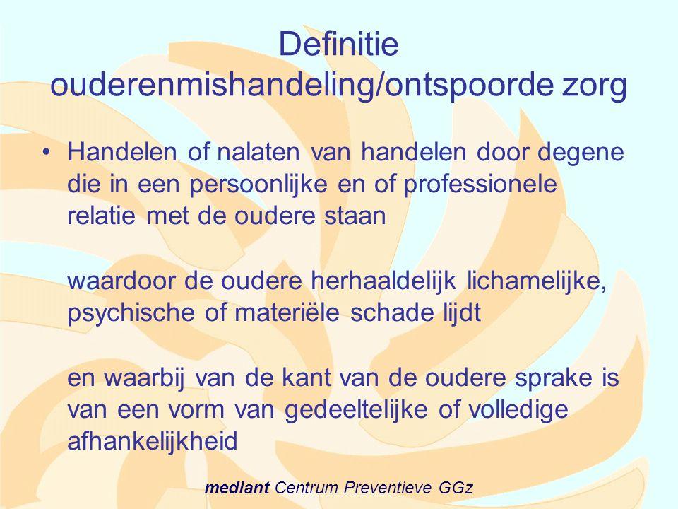 mediant Centrum Preventieve GGz Definitie ouderenmishandeling/ontspoorde zorg •Handelen of nalaten van handelen door degene die in een persoonlijke en