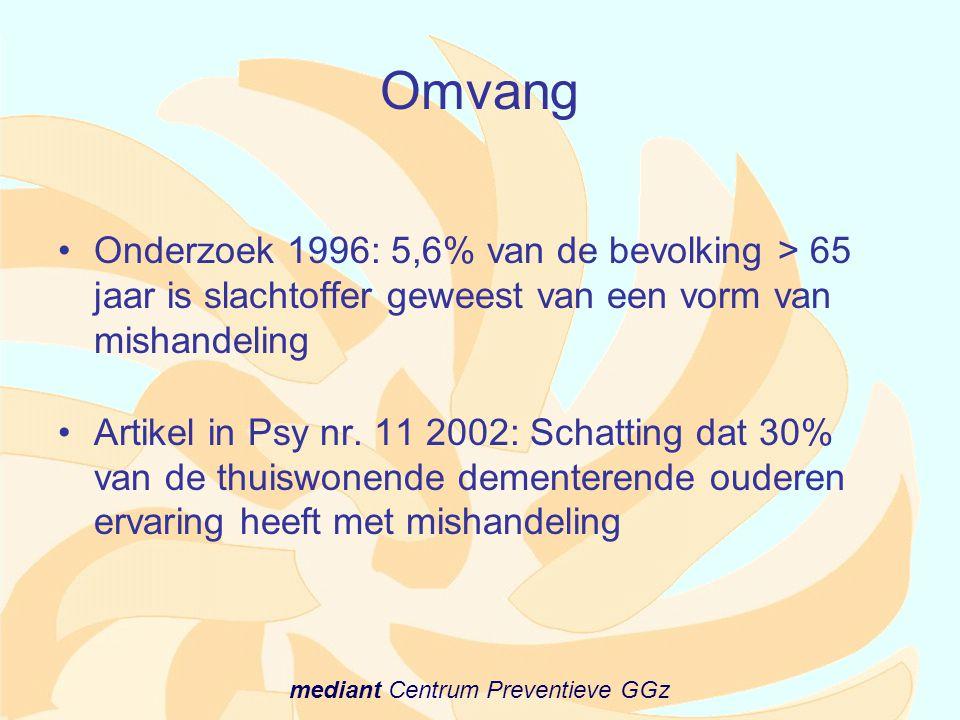 mediant Centrum Preventieve GGz Omvang •Onderzoek 1996: 5,6% van de bevolking > 65 jaar is slachtoffer geweest van een vorm van mishandeling •Artikel