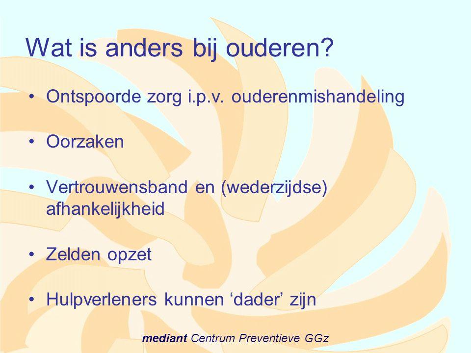 mediant Centrum Preventieve GGz Wat is anders bij ouderen? •Ontspoorde zorg i.p.v. ouderenmishandeling •Oorzaken •Vertrouwensband en (wederzijdse) afh