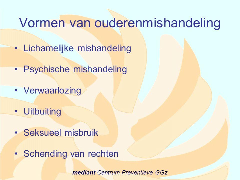 mediant Centrum Preventieve GGz Vormen van ouderenmishandeling •Lichamelijke mishandeling •Psychische mishandeling •Verwaarlozing •Uitbuiting •Seksuee