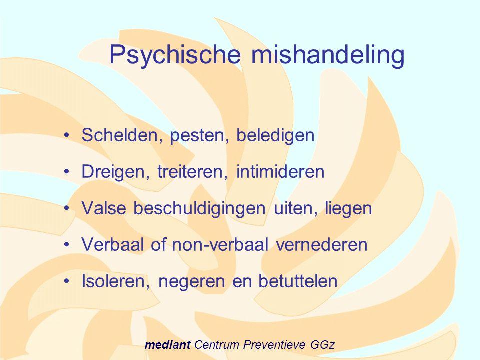 mediant Centrum Preventieve GGz Psychische mishandeling •Schelden, pesten, beledigen •Dreigen, treiteren, intimideren •Valse beschuldigingen uiten, li