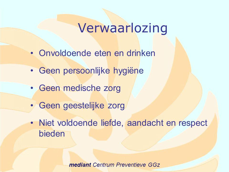 mediant Centrum Preventieve GGz Verwaarlozing •Onvoldoende eten en drinken •Geen persoonlijke hygiëne •Geen medische zorg •Geen geestelijke zorg •Niet