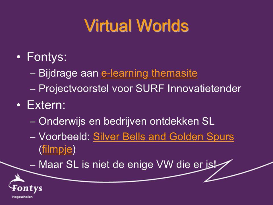 Virtual Worlds •Fontys: –Bijdrage aan e-learning themasitee-learning themasite –Projectvoorstel voor SURF Innovatietender •Extern: –Onderwijs en bedrijven ontdekken SL –Voorbeeld: Silver Bells and Golden Spurs (filmpje)Silver Bells and Golden Spursfilmpje –Maar SL is niet de enige VW die er is!