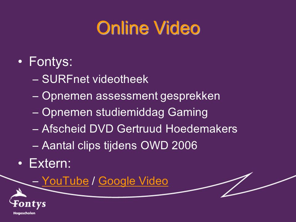 Online Video •Fontys: –SURFnet videotheek –Opnemen assessment gesprekken –Opnemen studiemiddag Gaming –Afscheid DVD Gertruud Hoedemakers –Aantal clips tijdens OWD 2006 •Extern: –YouTube / Google VideoYouTubeGoogle Video
