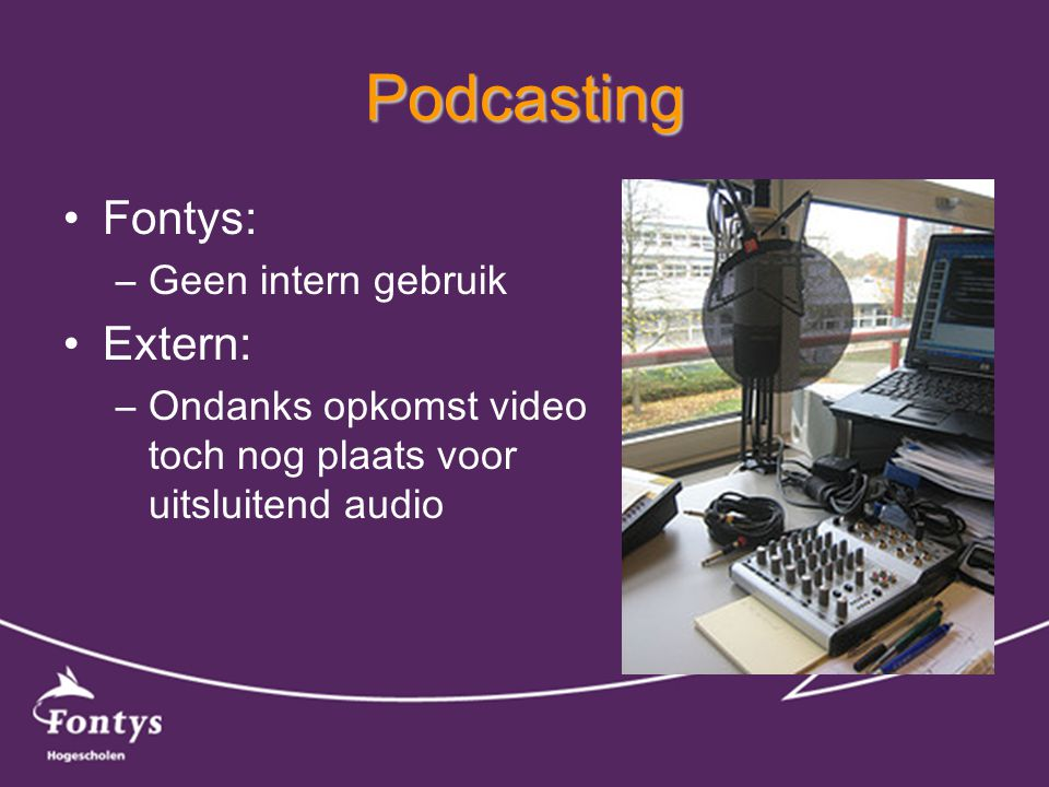 Podcasting •Fontys: –Geen intern gebruik •Extern: –Ondanks opkomst video toch nog plaats voor uitsluitend audio