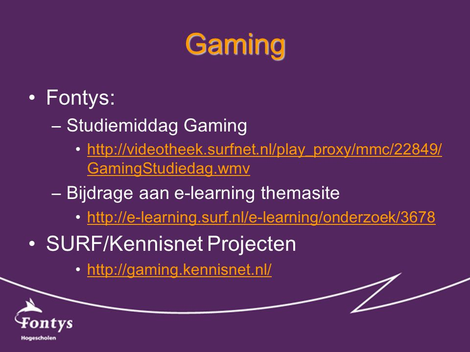 Gaming •Fontys: –Studiemiddag Gaming •http://videotheek.surfnet.nl/play_proxy/mmc/22849/ GamingStudiedag.wmvhttp://videotheek.surfnet.nl/play_proxy/mmc/22849/ GamingStudiedag.wmv –Bijdrage aan e-learning themasite •http://e-learning.surf.nl/e-learning/onderzoek/3678http://e-learning.surf.nl/e-learning/onderzoek/3678 •SURF/Kennisnet Projecten •http://gaming.kennisnet.nl/http://gaming.kennisnet.nl/