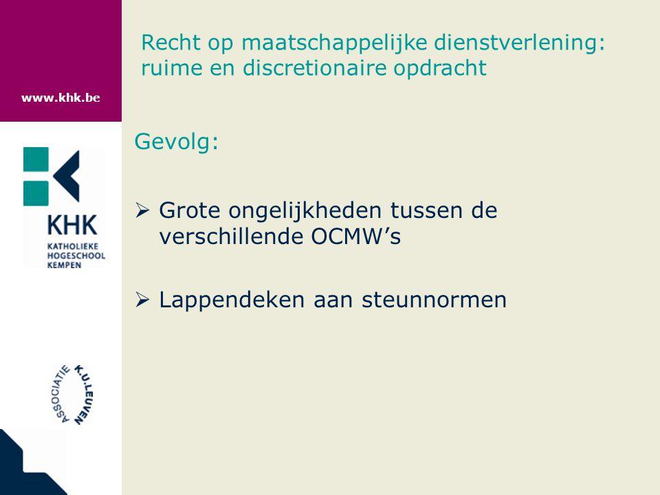 www.khk.be Gevolg:  Grote ongelijkheden tussen de verschillende OCMW's  Lappendeken aan steunnormen Recht op maatschappelijke dienstverlening: ruime en discretionaire opdracht