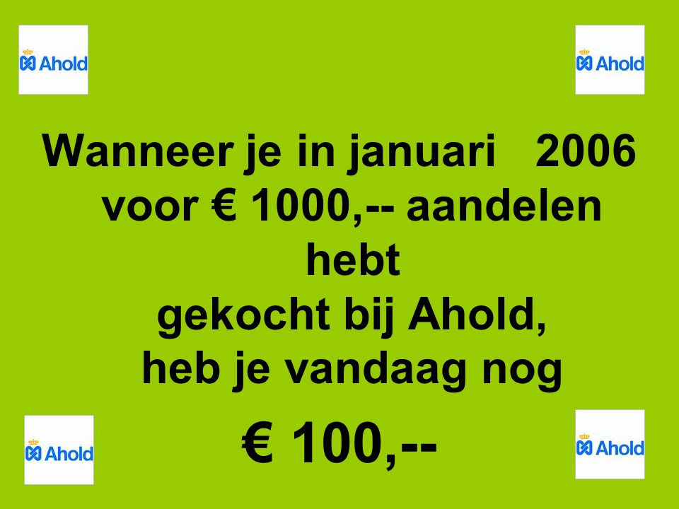 Wanneer je in januari 2006 voor € 1000,-- aandelen hebt gekocht bij Ahold, heb je vandaag nog € 100,--