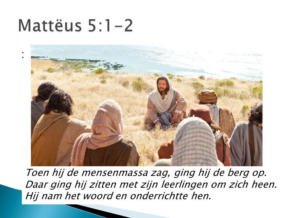 : Toen hij de mensenmassa zag, ging hij de berg op. Daar ging hij zitten met zijn leerlingen om zich heen. Hij nam het woord en onderrichtte hen.