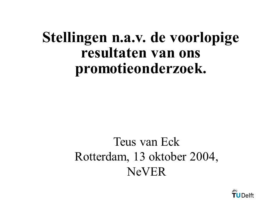 Stellingen n.a.v. de voorlopige resultaten van ons promotieonderzoek. Teus van Eck Rotterdam, 13 oktober 2004, NeVER