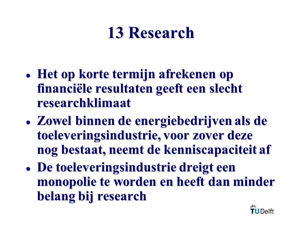 13 Research l Het op korte termijn afrekenen op financiële resultaten geeft een slecht researchklimaat l Zowel binnen de energiebedrijven als de toeleveringsindustrie, voor zover deze nog bestaat, neemt de kenniscapaciteit af l De toeleveringsindustrie dreigt een monopolie te worden en heeft dan minder belang bij research
