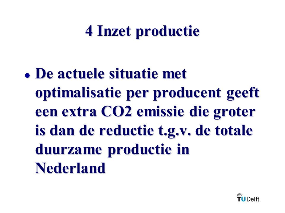 4 Inzet productie l De actuele situatie met optimalisatie per producent geeft een extra CO2 emissie die groter is dan de reductie t.g.v.