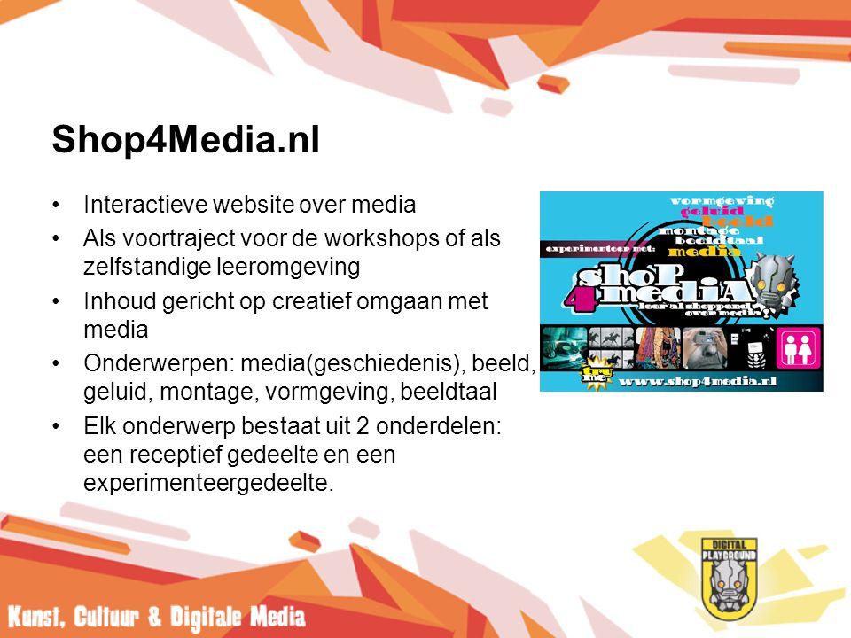 Shop4Media.nl •Interactieve website over media •Als voortraject voor de workshops of als zelfstandige leeromgeving •Inhoud gericht op creatief omgaan met media •Onderwerpen: media(geschiedenis), beeld, geluid, montage, vormgeving, beeldtaal •Elk onderwerp bestaat uit 2 onderdelen: een receptief gedeelte en een experimenteergedeelte.