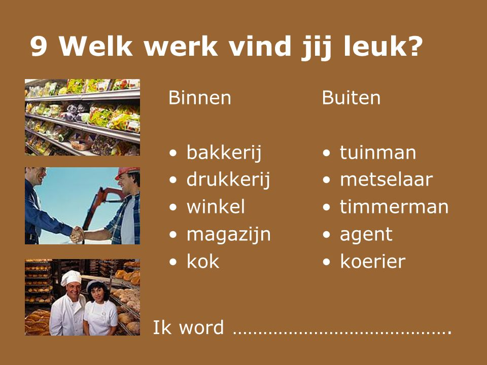 9 Welk werk vind jij leuk? Binnen •bakkerij •drukkerij •winkel •magazijn •kok Buiten •tuinman •metselaar •timmerman •agent •koerier Ik word …………………………