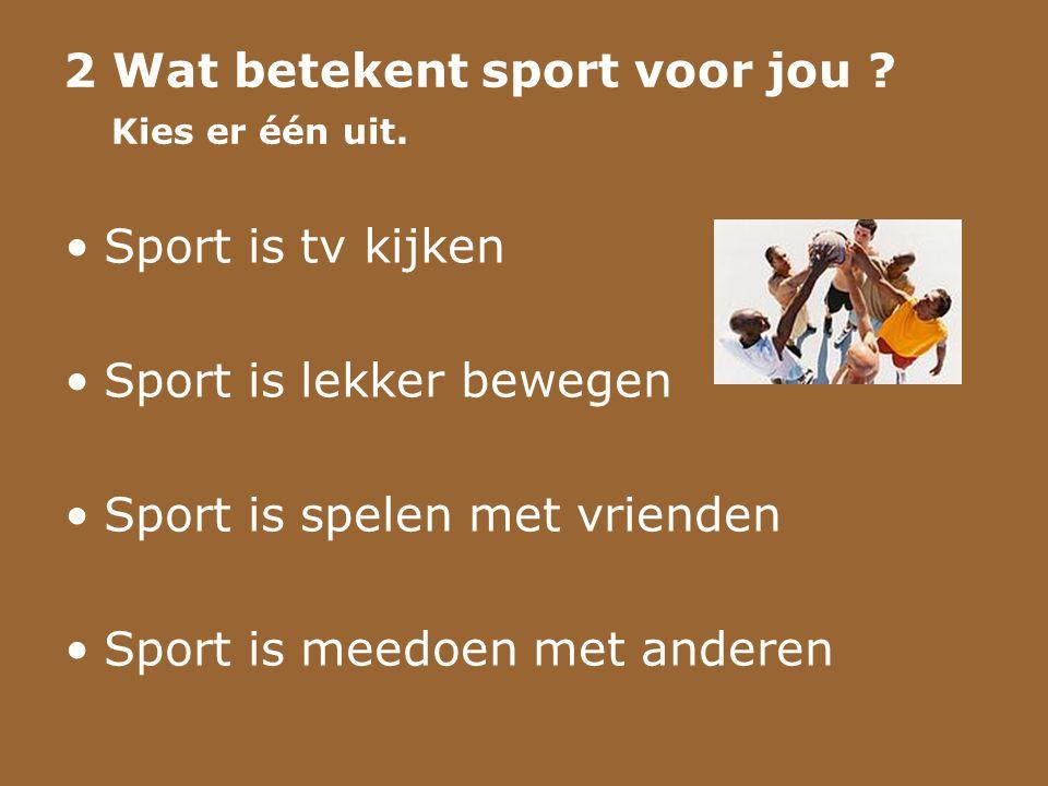 2 Wat betekent sport voor jou ? Kies er één uit. •Sport is tv kijken •Sport is lekker bewegen •Sport is spelen met vrienden •Sport is meedoen met ande