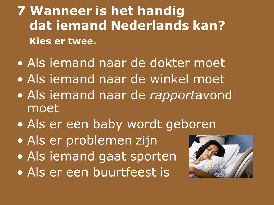 7 Wanneer is het handig dat iemand Nederlands kan? Kies er twee. •Als iemand naar de dokter moet •Als iemand naar de winkel moet •Als iemand naar de r