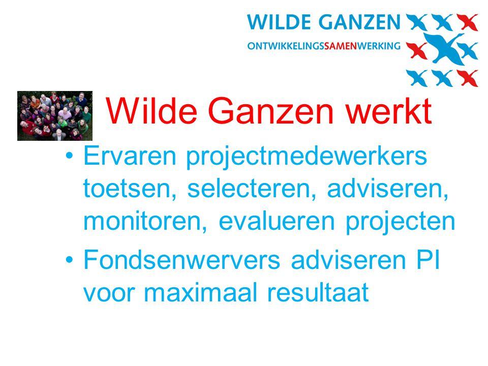 Wilde Ganzen werkt •Ervaren projectmedewerkers toetsen, selecteren, adviseren, monitoren, evalueren projecten •Fondsenwervers adviseren PI voor maximaal resultaat