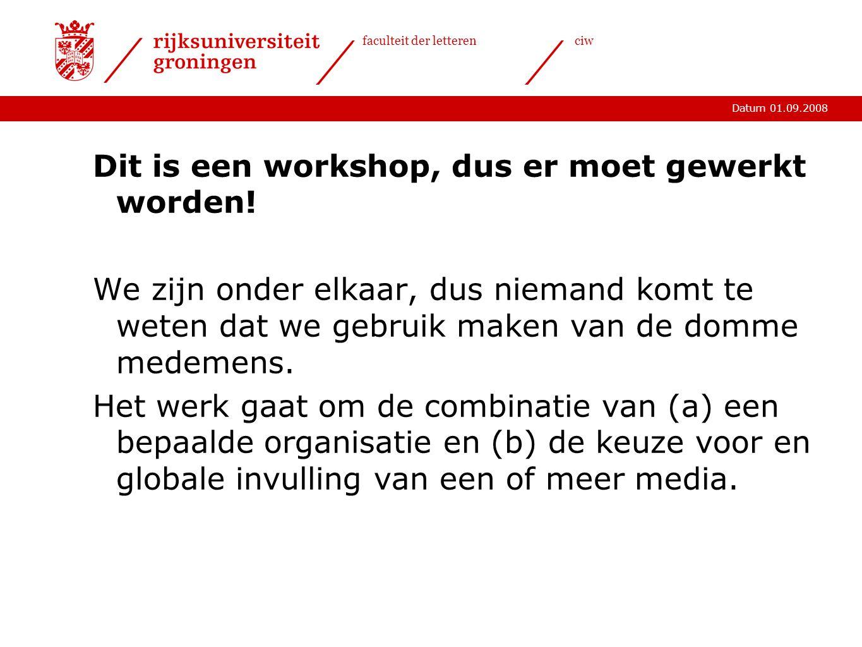 Datum 01.09.2008 faculteit der letterenciw Dit is een workshop, dus er moet gewerkt worden.