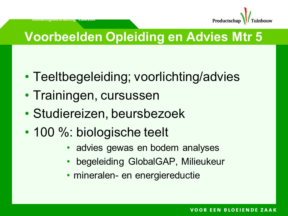 Voorbeelden Opleiding en Advies Mtr 5 • Teeltbegeleiding; voorlichting/advies • Trainingen, cursussen • Studiereizen, beursbezoek • 100 %:biologische