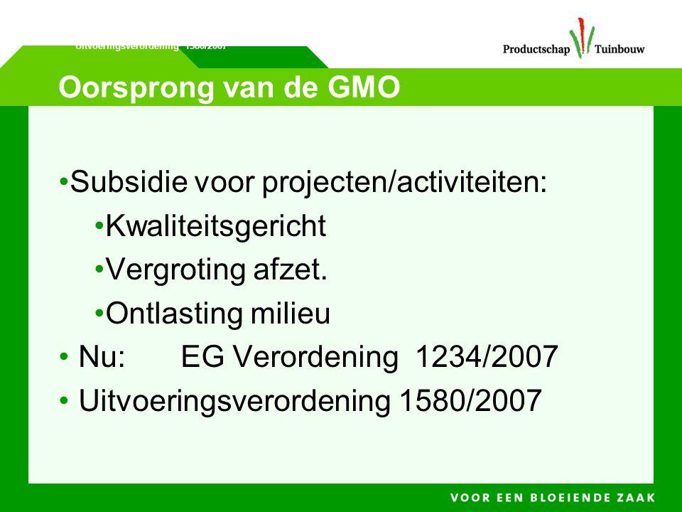 Oorsprong van de GMO •Subsidie voor projecten/activiteiten: •Kwaliteitsgericht •Vergroting afzet. •Ontlasting milieu • Nu:EG Verordening 1234/2007 • U