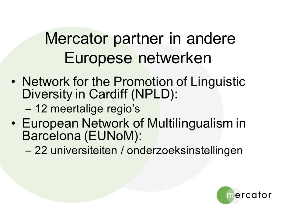 Mercator partner in andere Europese netwerken •Network for the Promotion of Linguistic Diversity in Cardiff (NPLD): –12 meertalige regio's •European Network of Multilingualism in Barcelona (EUNoM): –22 universiteiten / onderzoeksinstellingen