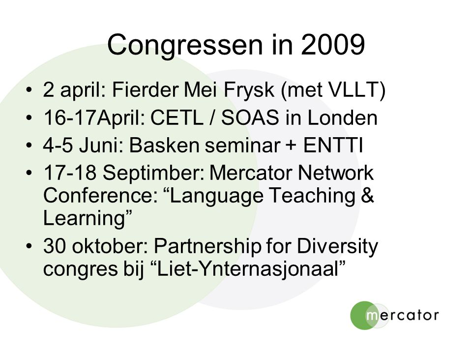 Congressen in 2009 •2 april: Fierder Mei Frysk (met VLLT) •16-17April: CETL / SOAS in Londen •4-5 Juni: Basken seminar + ENTTI •17-18 Septimber: Mercator Network Conference: Language Teaching & Learning •30 oktober: Partnership for Diversity congres bij Liet-Ynternasjonaal