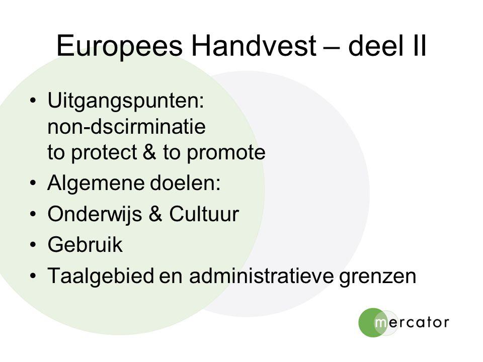Europees Handvest – deel II •Uitgangspunten: non-dscirminatie to protect & to promote •Algemene doelen: •Onderwijs & Cultuur •Gebruik •Taalgebied en administratieve grenzen