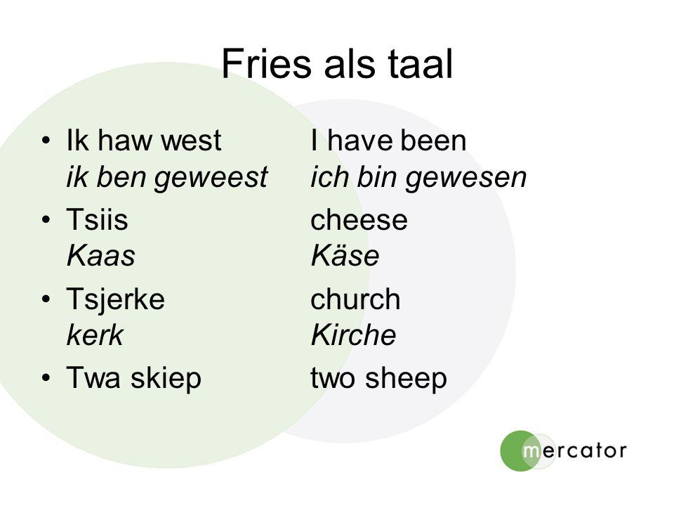 Fries als taal •Ik haw westI have been ik ben geweest ich bin gewesen •Tsiischeese KaasKäse •Tsjerkechurch kerkKirche •Twa skieptwo sheep