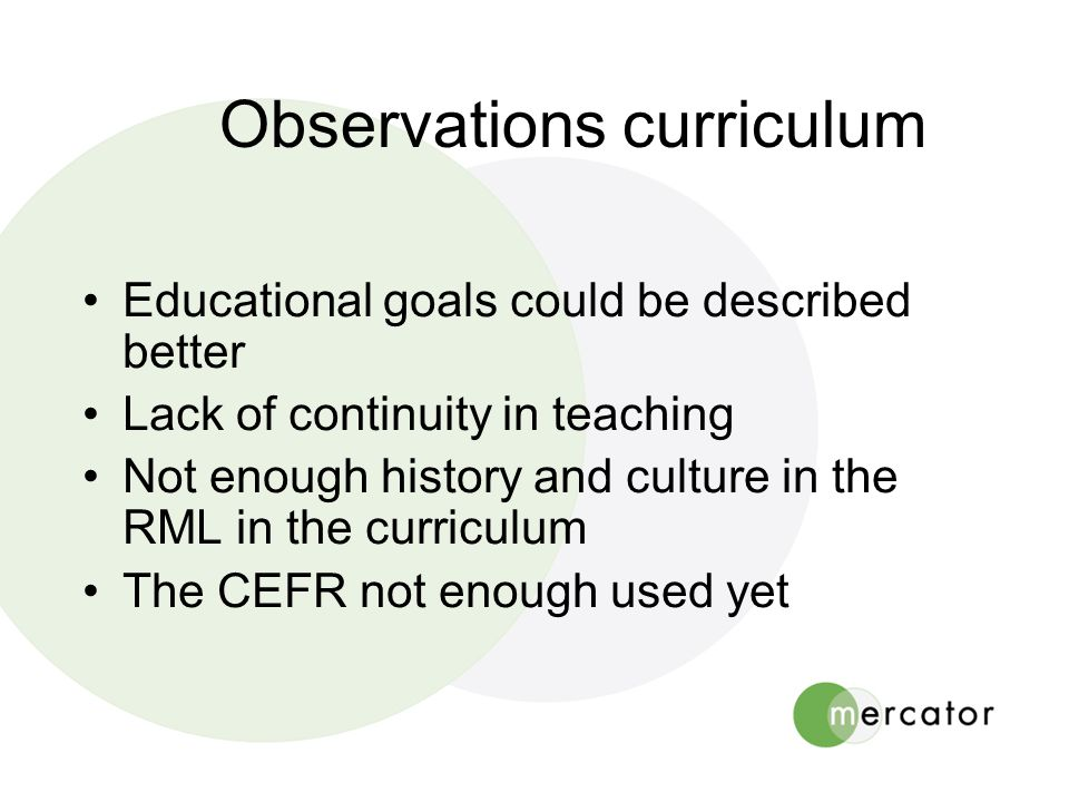 Observations curriculum •Educational goals could be described better •Lack of continuity in teaching •Not enough history and culture in the RML in the curriculum •The CEFR not enough used yet
