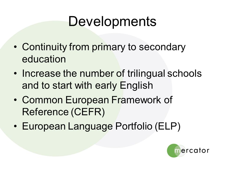 Developments •Continuity from primary to secondary education •Increase the number of trilingual schools and to start with early English •Common European Framework of Reference (CEFR) •European Language Portfolio (ELP)