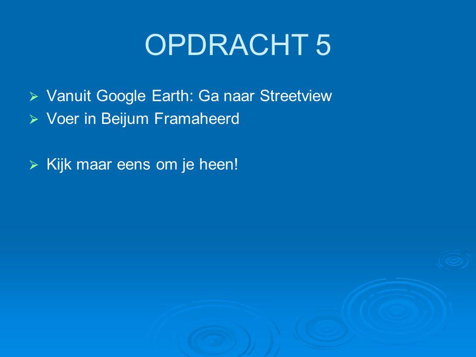 OPDRACHT 5   Vanuit Google Earth: Ga naar Streetview   Voer in Beijum Framaheerd   Kijk maar eens om je heen!