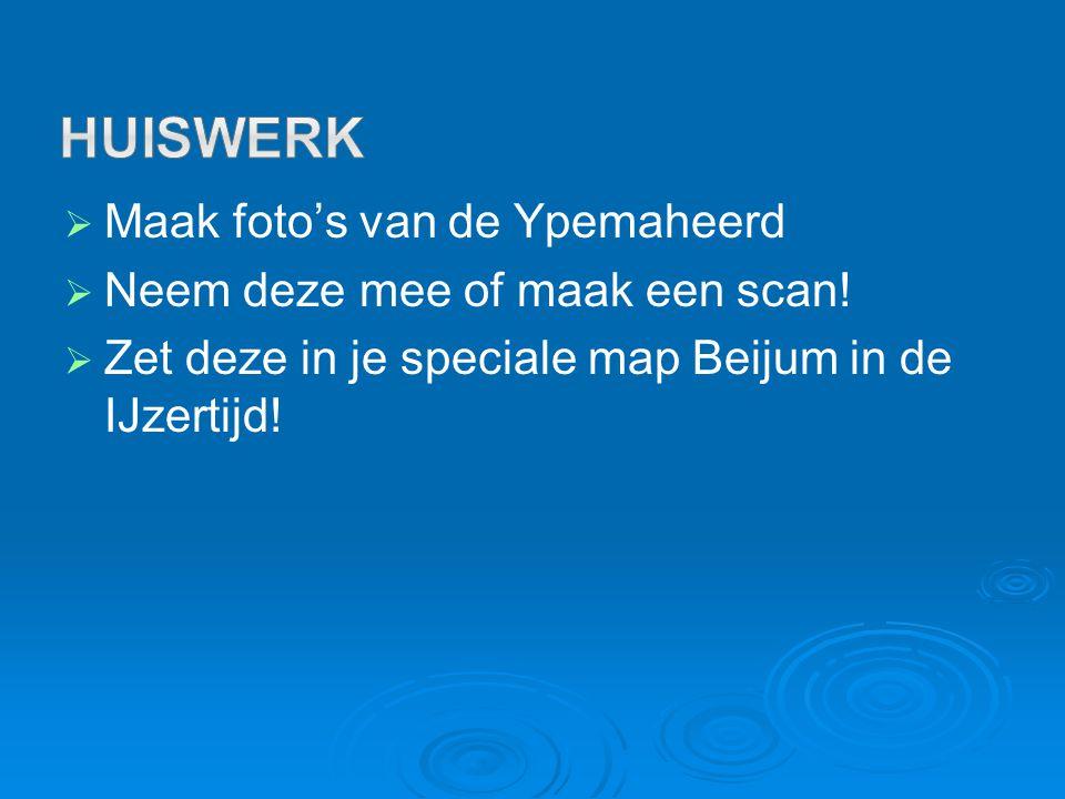   Maak foto's van de Ypemaheerd   Neem deze mee of maak een scan!   Zet deze in je speciale map Beijum in de IJzertijd!