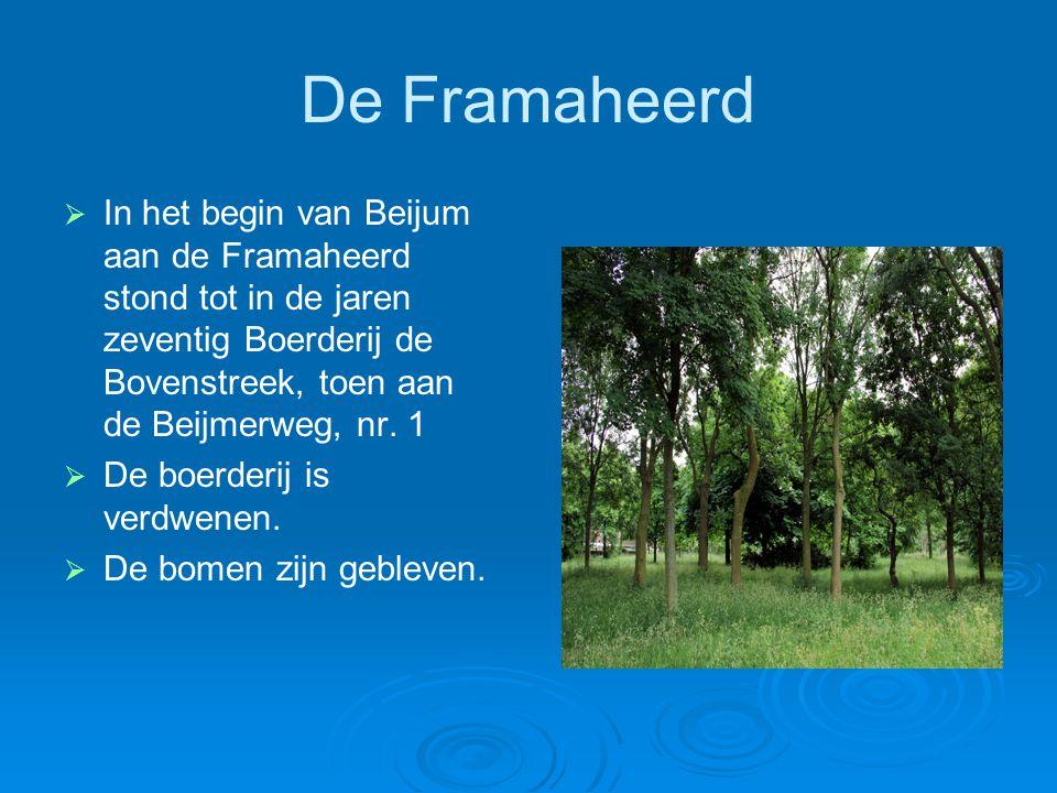 De Framaheerd   In het begin van Beijum aan de Framaheerd stond tot in de jaren zeventig Boerderij de Bovenstreek, toen aan de Beijmerweg, nr. 1  