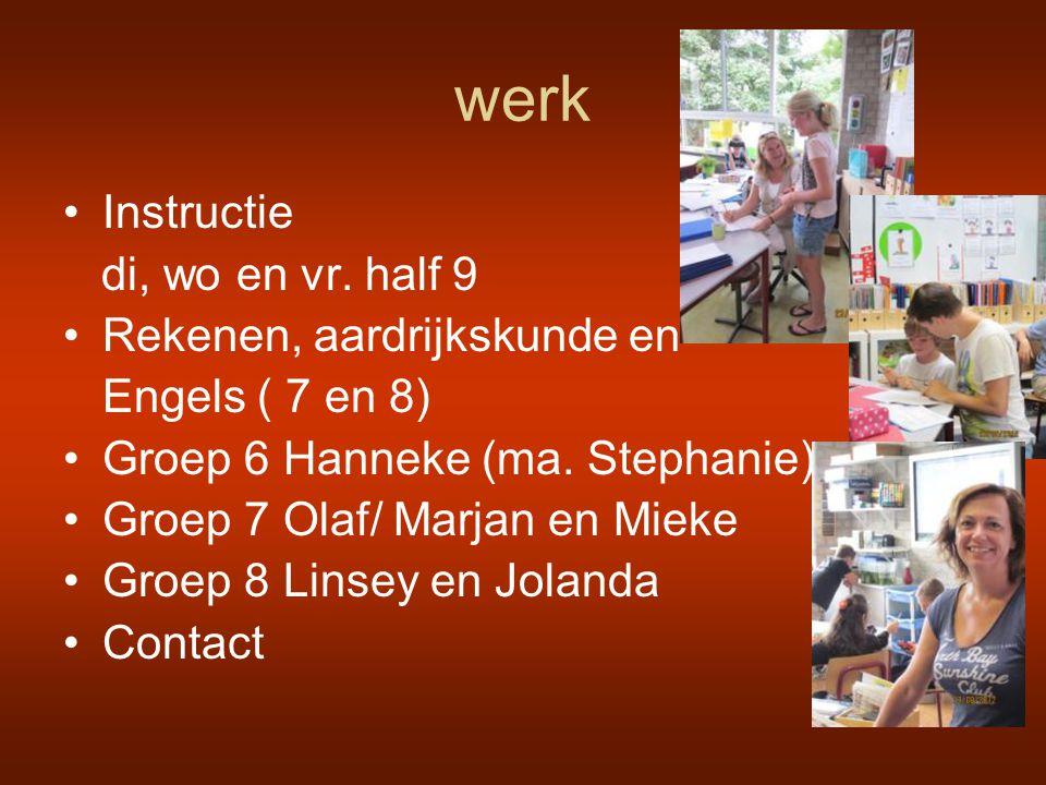 werk •Instructie di, wo en vr. half 9 •Rekenen, aardrijkskunde en Engels ( 7 en 8) •Groep 6 Hanneke (ma. Stephanie) •Groep 7 Olaf/ Marjan en Mieke •Gr