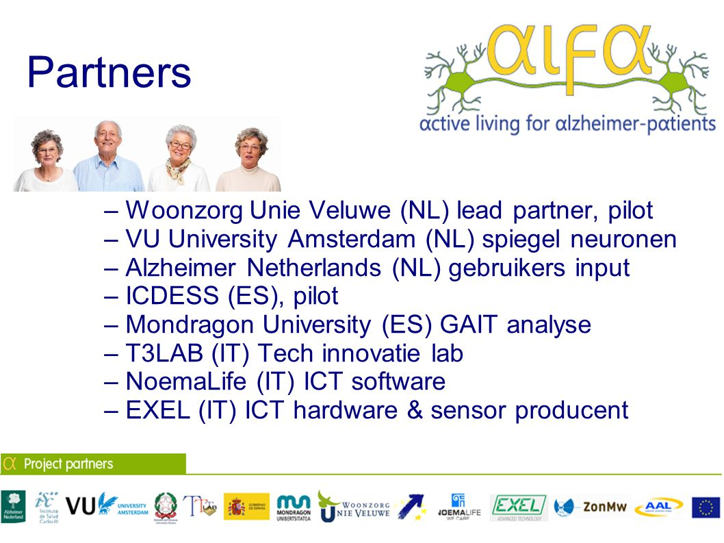Partners – Woonzorg Unie Veluwe (NL) lead partner, pilot – VU University Amsterdam (NL) spiegel neuronen – Alzheimer Netherlands (NL) gebruikers input – ICDESS (ES), pilot – Mondragon University (ES) GAIT analyse – T3LAB (IT) Tech innovatie lab – NoemaLife (IT) ICT software – EXEL (IT) ICT hardware & sensor producent