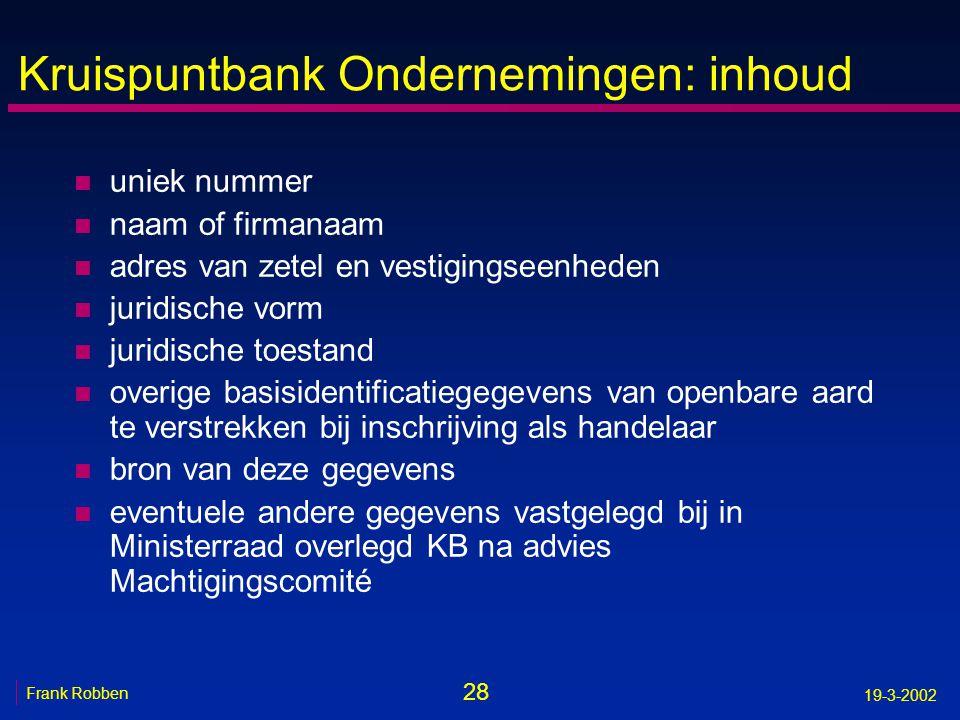 28 Frank Robben 19-3-2002 Kruispuntbank Ondernemingen: inhoud n uniek nummer n naam of firmanaam n adres van zetel en vestigingseenheden n juridische