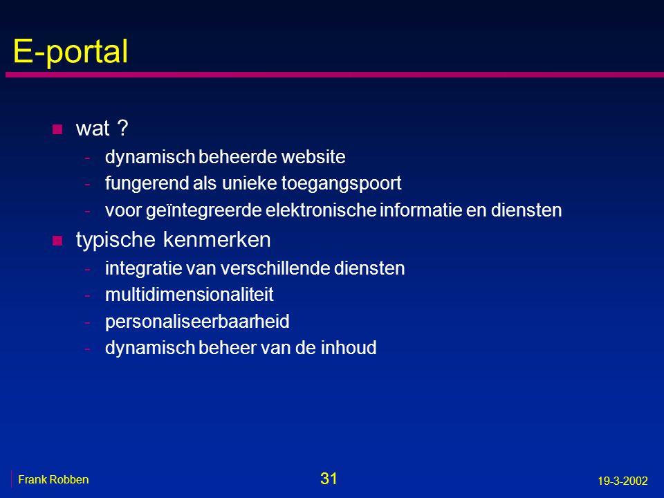 31 Frank Robben 19-3-2002 E-portal n wat ? -dynamisch beheerde website -fungerend als unieke toegangspoort -voor geïntegreerde elektronische informati