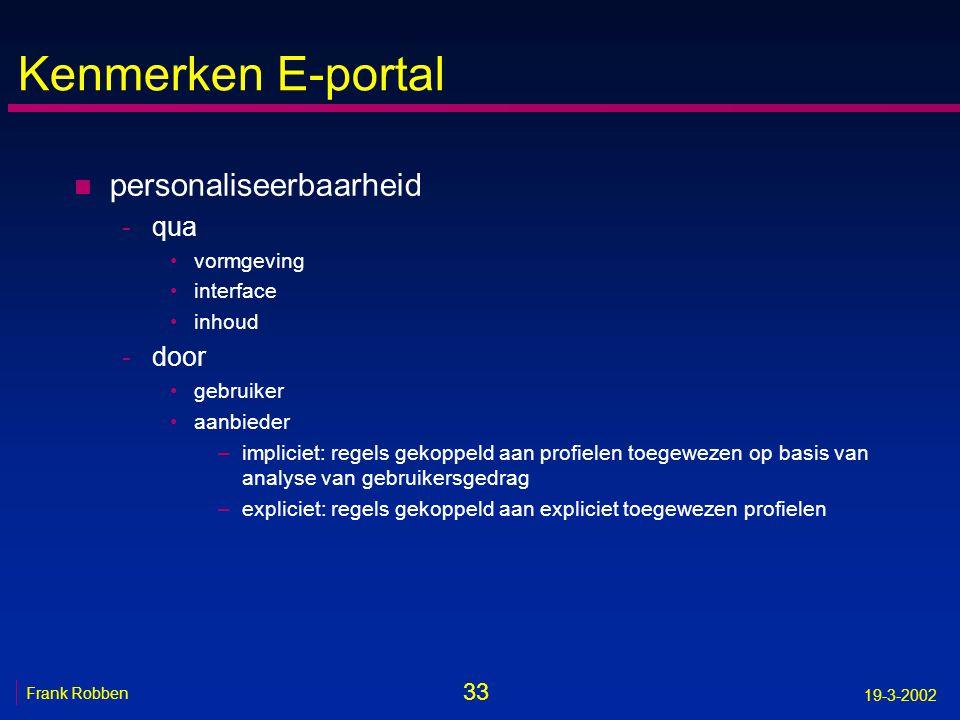 33 Frank Robben 19-3-2002 Kenmerken E-portal n personaliseerbaarheid -qua •vormgeving •interface •inhoud -door •gebruiker •aanbieder –impliciet: regel