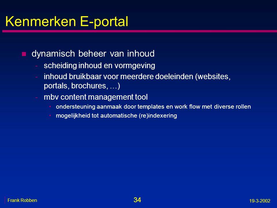 34 Frank Robben 19-3-2002 Kenmerken E-portal n dynamisch beheer van inhoud -scheiding inhoud en vormgeving -inhoud bruikbaar voor meerdere doeleinden